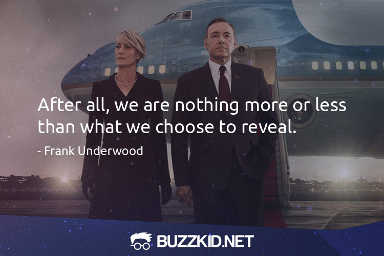 After all, we are nothing more or less than what we choose to reveal. - Frank Underwood (Quotes)