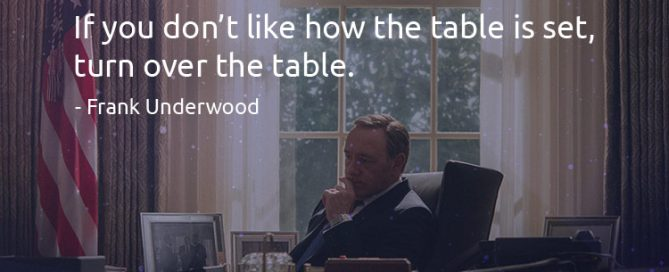 If you don't like how the table is set, turn over the table. - Frank Underwood (Quotes)