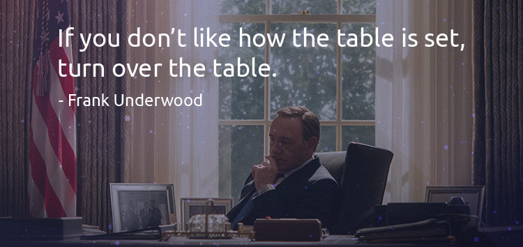 If you dona��t like how the table is set, turn over the table. - Frank Underwood (Quotes)