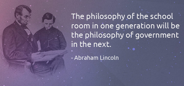 The philosophy of the school room in one generation will be the philosophy of government in the next. - Abraham Lincoln