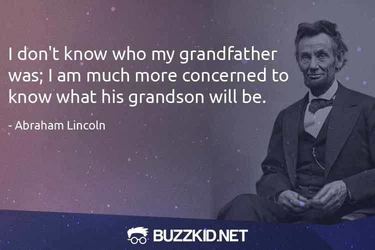 I don't know who my grandfather was; I am much more concerned to know what his grandson will be. - Abraham Lincoln