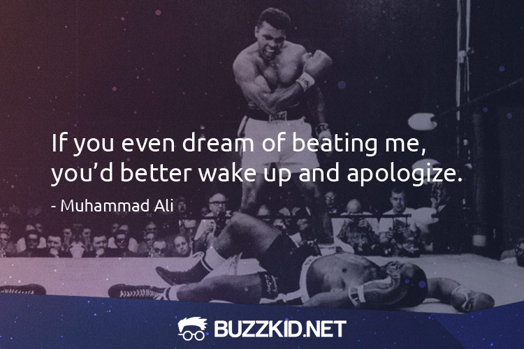 If you even dream of beating me, youa��d better wake up and apologize. - Muhammad Ali